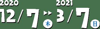 2020/12/7(木)-2020/3/7(日)